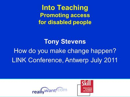 Into Teaching Promoting access for disabled people Tony Stevens How do you make change happen? LINK Conference, Antwerp July 2011.
