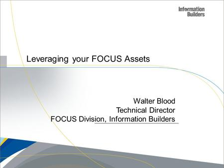 Leveraging your FOCUS Assets Walter Blood Technical Director FOCUS Division, Information Builders.