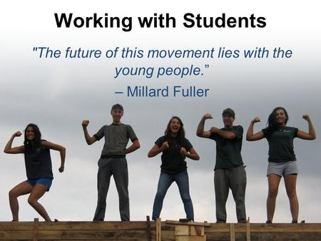 "Working with Students The future of this movement lies with the young people."" – Millard Fuller."