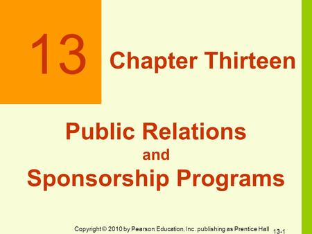 Copyright © 2010 by Pearson Education, Inc. publishing as Prentice Hall 13 Chapter Thirteen Public Relations and Sponsorship Programs 13-1.