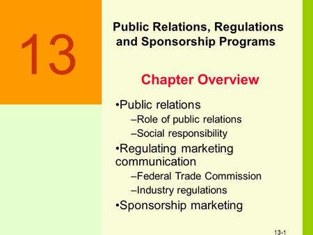 13-1 Public Relations, Regulations and Sponsorship Programs 13 Public relations –Role of public relations –Social responsibility Regulating marketing communication.
