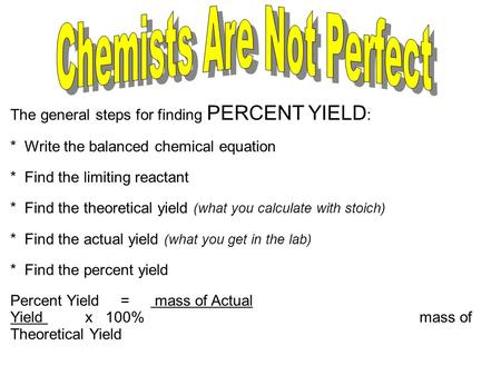 The general steps for finding PERCENT YIELD : * Write the balanced chemical equation * Find the limiting reactant * Find the theoretical yield (what you.