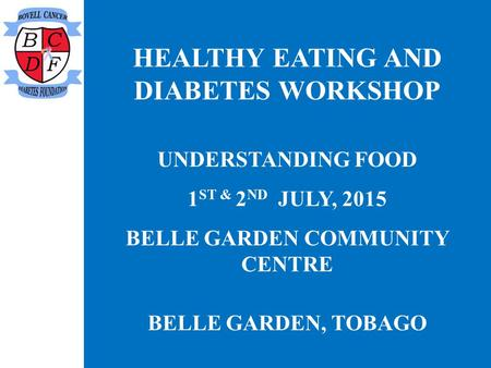 HEALTHY EATING AND DIABETES WORKSHOP UNDERSTANDING FOOD 1 ST & 2 ND JULY, 2015 BELLE GARDEN COMMUNITY CENTRE BELLE GARDEN, TOBAGO.