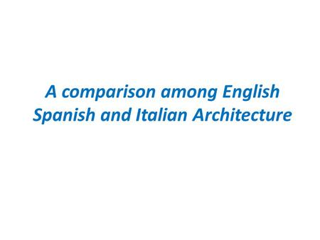 A comparison among English Spanish and Italian Architecture.