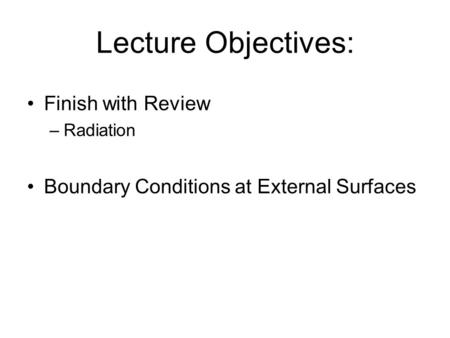 Lecture Objectives: Finish with Review –Radiation Boundary Conditions at External Surfaces.