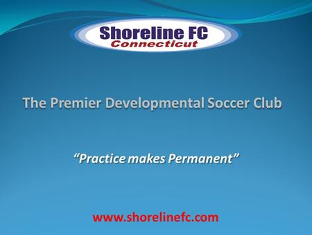 "The Premier Developmental Soccer Club ""Practice makes Permanent"" www.shorelinefc.com."