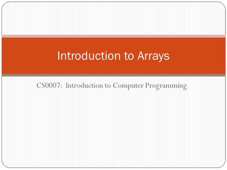 CS0007: Introduction to Computer Programming Introduction to Arrays.