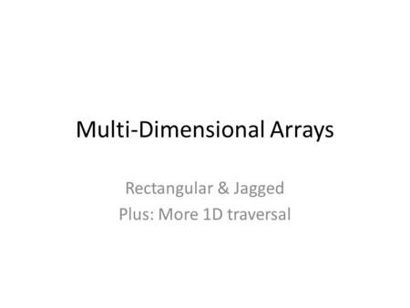 Multi-Dimensional Arrays Rectangular & Jagged Plus: More 1D traversal.