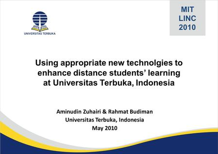 MIT LINC 2010 Aminudin Zuhairi & Rahmat Budiman Universitas Terbuka, Indonesia May 2010 Using appropriate new technolgies to enhance distance students'