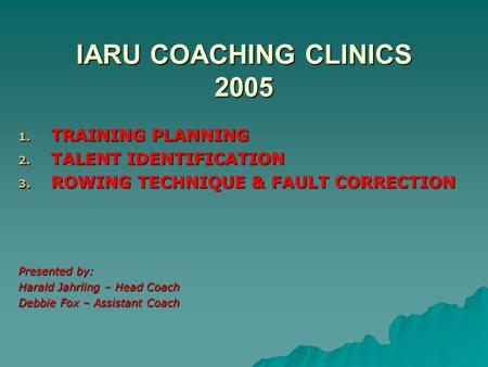 IARU COACHING CLINICS 2005 1. TRAINING PLANNING 2. TALENT IDENTIFICATION 3. ROWING TECHNIQUE & FAULT CORRECTION Presented by: Harald Jahrling – Head Coach.