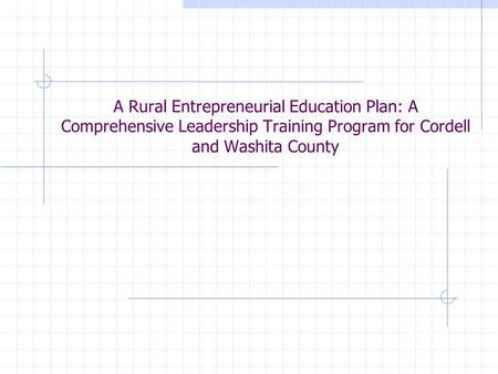 A Rural Entrepreneurial Education Plan: A Comprehensive Leadership Training Program for Cordell and Washita County.