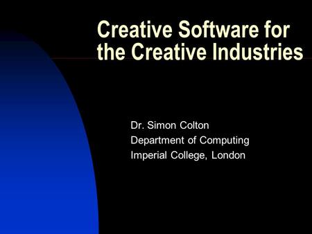 Creative Software for the Creative Industries Dr. Simon Colton Department of Computing Imperial College, London.