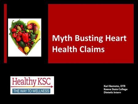 Myth Busting Heart Health Claims Kari Ikemoto, DTR Keene State College Dietetic Intern.
