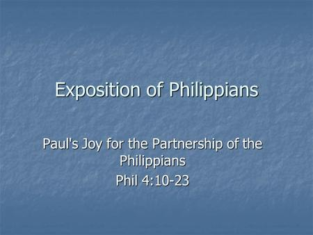 Exposition of Philippians Paul's Joy for the Partnership of the Philippians Phil 4:10-23.