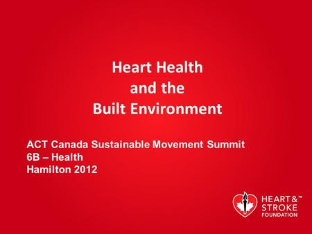 Heart Health and the Built Environment ACT Canada Sustainable Movement Summit 6B – Health Hamilton 2012.