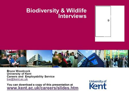 Biodiversity & Wildlife Interviews Bruce Woodcock University of Kent Careers and Employability Service You can download a copy of this presentation.