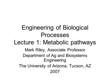 Engineering of Biological Processes Lecture 1: Metabolic pathways Mark Riley, Associate Professor Department of Ag and Biosystems Engineering The University.