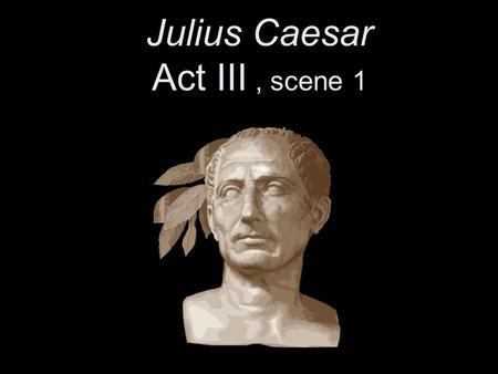 Julius Caesar Act III, scene 1. March 15, 44 B.C. The Ides of March.