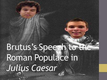 Brutus's Speech to the Roman Populace in Julius Caesar.