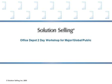 © Solution Selling, Inc. 2009 Office Depot 2 Day Workshop for Major/Global/Public.