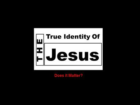 D o e s God T H E Jesus True Identity Of Does it Matter?