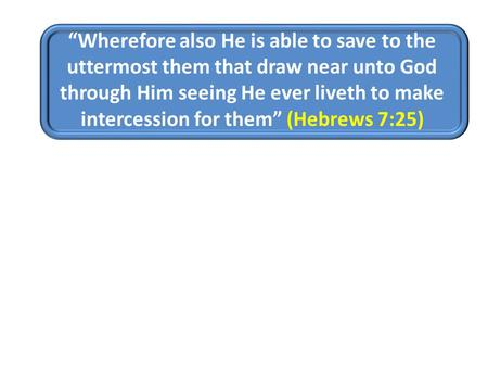 """Wherefore also He is able to save to the uttermost them that draw near unto God through Him seeing He ever liveth to make intercession for them"" (Hebrews."