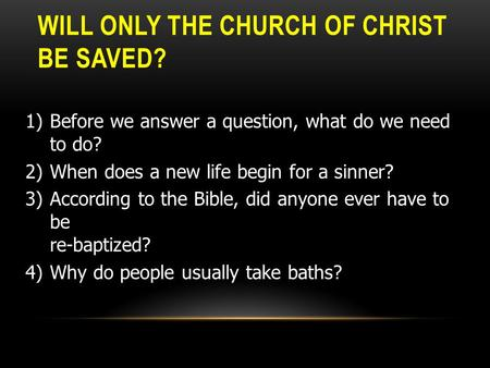 WILL ONLY THE CHURCH OF CHRIST BE SAVED? 1)Before we answer a question, what do we need to do? 2)When does a new life begin for a sinner? 3)According to.