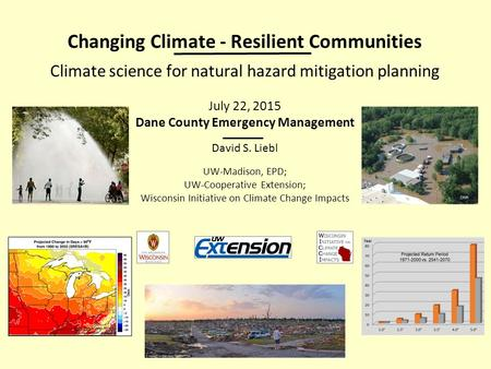 Changing Climate - Resilient Communities Climate science for natural hazard mitigation planning July 22, 2015 Dane County Emergency Management David S.