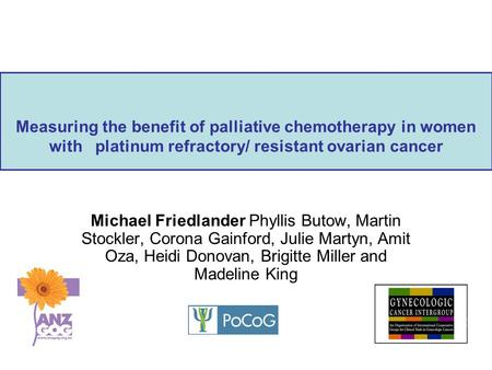 Measuring the benefit of palliative chemotherapy in women with platinum refractory/ resistant ovarian cancer Michael Friedlander Phyllis Butow, Martin.