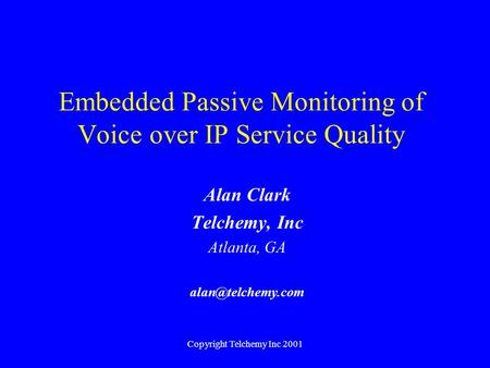 Copyright Telchemy Inc 2001 Embedded Passive Monitoring of Voice over IP Service Quality Alan Clark Telchemy, Inc Atlanta, GA