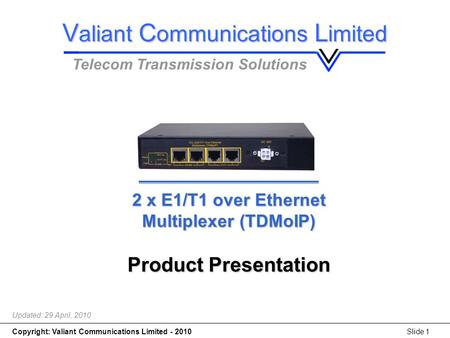 Copyright: Valiant Communications Limited - 2010Slide 1 2 x E1/T1 over Ethernet Multiplexer (TDMoIP) 2 x E1/T1 over Ethernet Multiplexer (TDMoIP) Product.