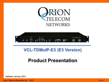 Orion Telecom Networks Inc. - 2013Slide 1 VCL-TDMoIP-E3 (E3 Version) Product Presentation Updated: January, 2013.