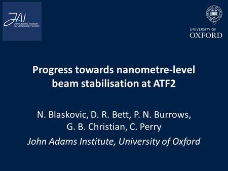 Progress towards nanometre-level beam stabilisation at ATF2 N. Blaskovic, D. R. Bett, P. N. Burrows, G. B. Christian, C. Perry John Adams Institute, University.