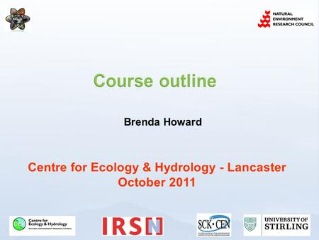 Centre for Ecology & Hydrology - Lancaster October 2011 Brenda Howard.