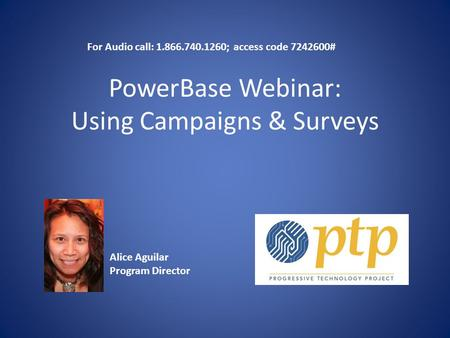 PowerBase Webinar: Using Campaigns & Surveys Alice Aguilar Program Director For Audio call: 1.866.740.1260; access code 7242600#
