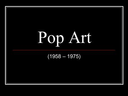 Pop Art (1958 – 1975). Art history The Pop Art movement originated in England in the 1950s and traveled overseas to the United States during the 1960s.