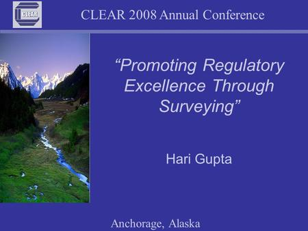 "CLEAR 2008 Annual Conference Anchorage, Alaska ""Promoting Regulatory Excellence Through Surveying"" Hari Gupta."