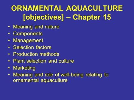 ORNAMENTAL AQUACULTURE [objectives] – Chapter 15 Meaning and nature Components Management Selection factors Production methods Plant selection and culture.