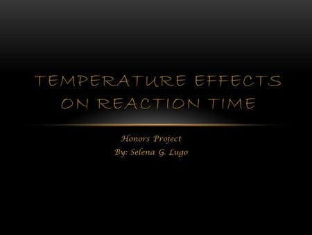 Honors Project By: Selena G. Lugo TEMPERATURE EFFECTS ON REACTION TIME.