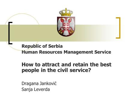 Republic of Serbia Human Resources Management Service How to attract and retain the best people in the civil service? Dragana Janković Sanja Leverda.