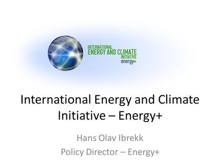 International Energy and Climate Initiative – Energy+ Hans Olav Ibrekk Policy Director – Energy+