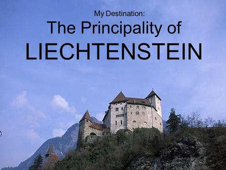 The Principality of LIECHTENSTEIN My Destination:.