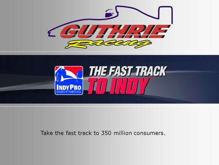 Take the fast track to 350 million consumers.. At Guthrie Racing our goal is to win races and make our partners look good! We get you national and international.