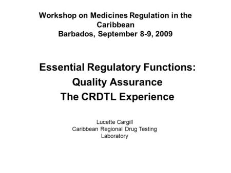 Workshop on Medicines Regulation in the Caribbean Barbados, September 8-9, 2009 Essential Regulatory Functions: Quality Assurance The CRDTL Experience.