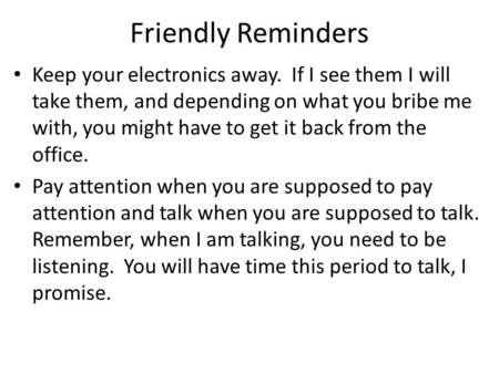 Friendly Reminders Keep your electronics away. If I see them I will take them, and depending on what you bribe me with, you might have to get it back from.