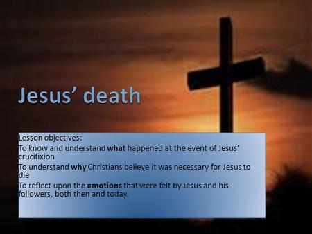 Lesson objectives: To know and understand what happened at the event of Jesus' crucifixion To understand why Christians believe it was necessary for Jesus.