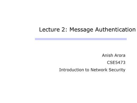 Lecture 2: Message Authentication Anish Arora CSE5473 Introduction to Network Security.