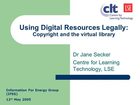 Using Digital Resources Legally: Copyright and the virtual library Dr Jane Secker Centre for Learning Technology, LSE Information For Energy Group (IFEG)
