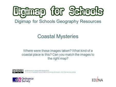 Digimap for Schools Geography Resources Where were these images taken? What kind of a coastal place is this? Can you match the images to the right map?