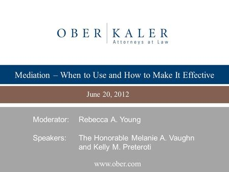 Www.ober.com Mediation – When to Use and How to Make It Effective June 20, 2012 Moderator:Rebecca A. Young Speakers: The Honorable Melanie A. Vaughn and.